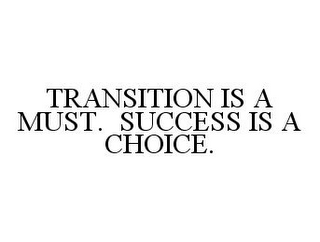 mark for TRANSITION IS A MUST. SUCCESS IS A CHOICE., trademark #78389246