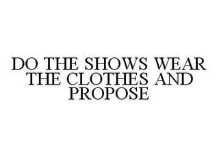 mark for DO THE SHOWS WEAR THE CLOTHES AND PROPOSE, trademark #78402668