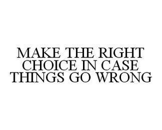 mark for MAKE THE RIGHT CHOICE IN CASE THINGS GO WRONG, trademark #78405805