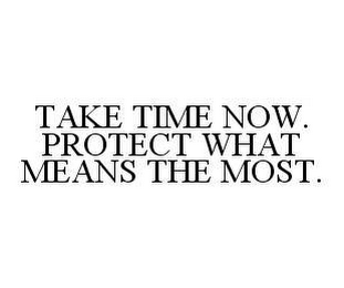 mark for TAKE TIME NOW. PROTECT WHAT MEANS THE MOST., trademark #78408028
