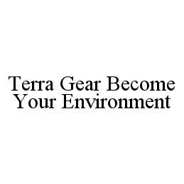 mark for TERRA GEAR BECOME YOUR ENVIRONMENT, trademark #78409200