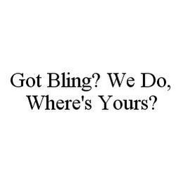 mark for GOT BLING? WE DO, WHERE'S YOURS?, trademark #78413203
