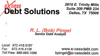 mark for EXCESS DEBT SOLUTIONS 2810 E. TRINITY MIILS SUITE 209 PMB 234 DALLAS, TX 75006 R. L. (BOB) PINGEL SENIOR DEBT ANALYST LOCAL: 972.416.5187 FAX: 972.416.4136 WWW.EXCESSDEBT.COM TOLL FREE: 888.695.1086 BPINGEL@EXCESSDEBT.COM, trademark #78414342