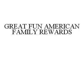 mark for GREAT FUN AMERICAN FAMILY REWARDS, trademark #78417141