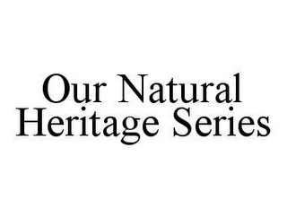 mark for OUR NATURAL HERITAGE SERIES, trademark #78420018