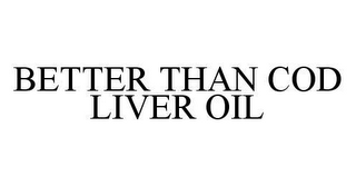 mark for BETTER THAN COD LIVER OIL, trademark #78422581