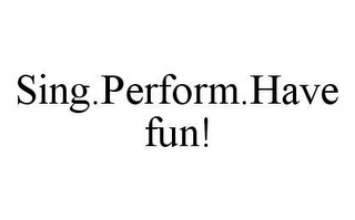 mark for SING.PERFORM.HAVE FUN!, trademark #78425620