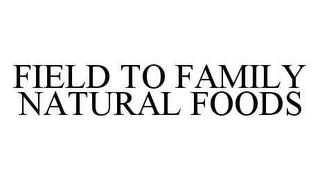 mark for FIELD TO FAMILY NATURAL FOODS, trademark #78427302