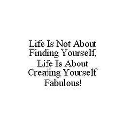 mark for LIFE IS NOT ABOUT FINDING YOURSELF, LIFE IS ABOUT CREATING YOURSELF FABULOUS!, trademark #78433526