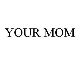 mark for YOUR MOM, trademark #78448386