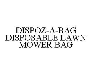 mark for DISPOZ-A-BAG DISPOSABLE LAWN MOWER BAG, trademark #78457516