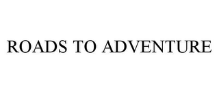 mark for ROADS TO ADVENTURE, trademark #78460618