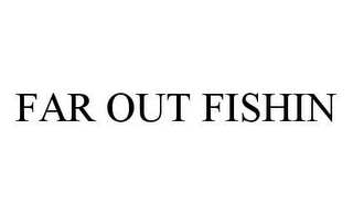 mark for FAR OUT FISHIN, trademark #78468331