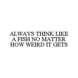 mark for ALWAYS THINK LIKE A FISH NO MATTER HOW WEIRD IT GETS, trademark #78468528