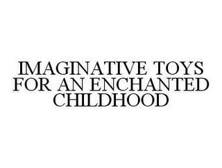 mark for IMAGINATIVE TOYS FOR AN ENCHANTED CHILDHOOD, trademark #78473449