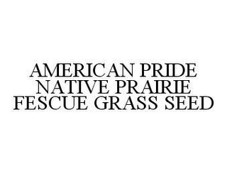 mark for AMERICAN PRIDE NATIVE PRAIRIE FESCUE GRASS SEED, trademark #78473483