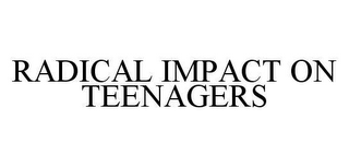 mark for RADICAL IMPACT ON TEENAGERS, trademark #78474415