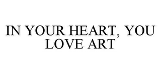 mark for IN YOUR HEART, YOU LOVE ART, trademark #78477872