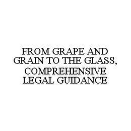 mark for FROM GRAPE AND GRAIN TO THE GLASS, COMPREHENSIVE LEGAL GUIDANCE, trademark #78485509