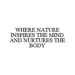 mark for WHERE NATURE INSPIRES THE MIND AND NURTURES THE BODY, trademark #78486882