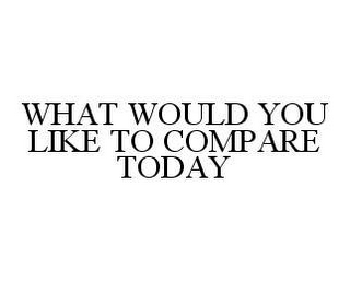 mark for WHAT WOULD YOU LIKE TO COMPARE TODAY, trademark #78489724