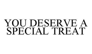 mark for YOU DESERVE A SPECIAL TREAT, trademark #78489776
