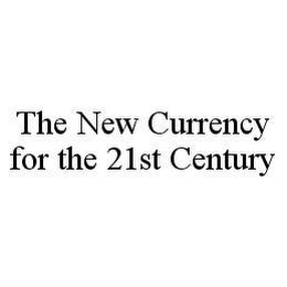 mark for THE NEW CURRENCY FOR THE 21ST CENTURY, trademark #78490186