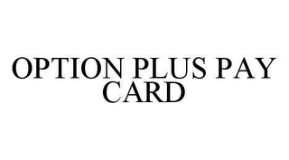 mark for OPTION PLUS PAY CARD, trademark #78492764