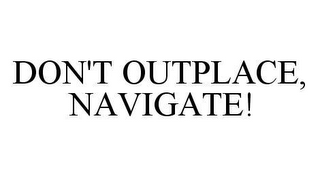mark for DON'T OUTPLACE, NAVIGATE!, trademark #78493364