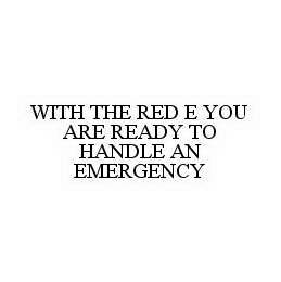 mark for WITH THE RED E YOU ARE READY TO HANDLE AN EMERGENCY, trademark #78500767
