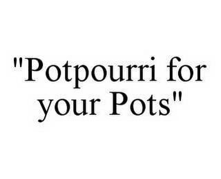 "mark for ""POTPOURRI FOR YOUR POTS"", trademark #78505218"