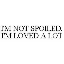 mark for I'M NOT SPOILED, I'M LOVED A LOT, trademark #78508352