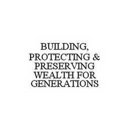 mark for BUILDING, PROTECTING & PRESERVING WEALTH FOR GENERATIONS, trademark #78520027