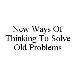 mark for NEW WAYS OF THINKING TO SOLVE OLD PROBLEMS, trademark #78523346