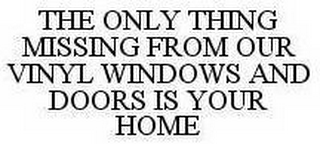 mark for THE ONLY THING MISSING FROM OUR VINYL WINDOWS AND DOORS IS YOUR HOME, trademark #78524413