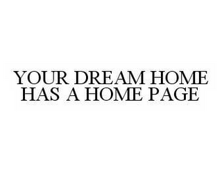 mark for YOUR DREAM HOME HAS A HOME PAGE, trademark #78527479