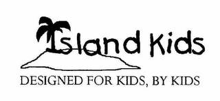 mark for ISLAND KIDS DESIGNED FOR KIDS, BY KIDS, trademark #78527841