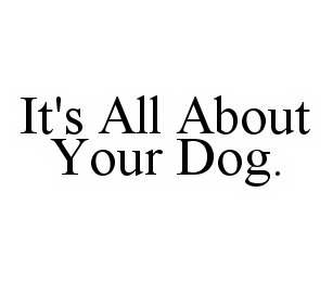 mark for IT'S ALL ABOUT YOUR DOG., trademark #78528190