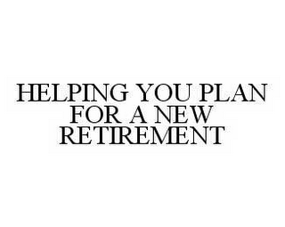mark for HELPING YOU PLAN FOR A NEW RETIREMENT, trademark #78529094