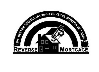 mark for LIVE BETTER TOMORROW WITH A REVERSE MORTGAGE TODAY REVERSE MORTGAGE $$, trademark #78529461