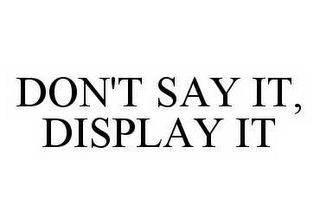 mark for DON'T SAY IT, DISPLAY IT, trademark #78530003