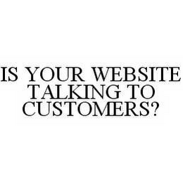 mark for IS YOUR WEBSITE TALKING TO CUSTOMERS?, trademark #78532450