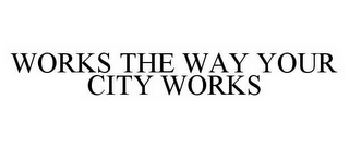 mark for WORKS THE WAY YOUR CITY WORKS, trademark #78532899