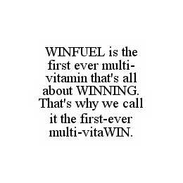 mark for WINFUEL IS THE FIRST EVER MULTI-VITAMIN THAT'S ALL ABOUT WINNING.  THAT'S WHY WE CALL IT THE FIRST-EVER MULTI-VITAWIN., trademark #78533383