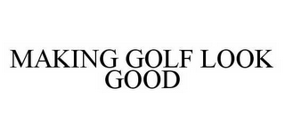 mark for MAKING GOLF LOOK GOOD, trademark #78534300