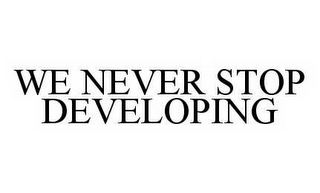 mark for WE NEVER STOP DEVELOPING, trademark #78534904