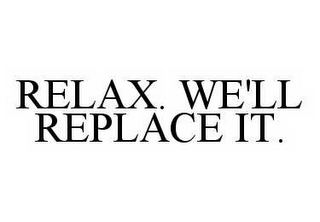 mark for RELAX. WE'LL REPLACE IT., trademark #78535307