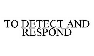 mark for TO DETECT AND RESPOND, trademark #78541087