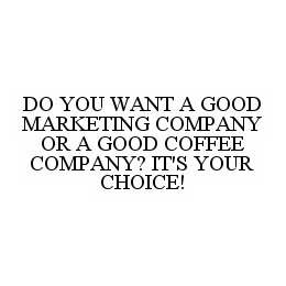 mark for DO YOU WANT A GOOD MARKETING COMPANY OR A GOOD COFFEE COMPANY? IT'S YOUR CHOICE!, trademark #78548552