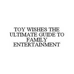 mark for TOY WISHES THE ULTIMATE GUIDE TO FAMILY ENTERTAINMENT, trademark #78549275